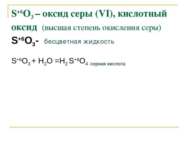 S+6O3 – оксид серы (VI), кислотный оксид (высшая степень окисления серы) S+6O3- бесцветная жидкость S+6O3 + Н2О =Н2 S+6O4 серная кислота