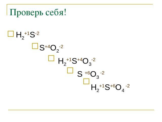 Проверь себя! Н2+1S-2 S+4O2-2 Н2+1S+4O3-2 S +6O3 -2 Н2+1S+6O4 -2
