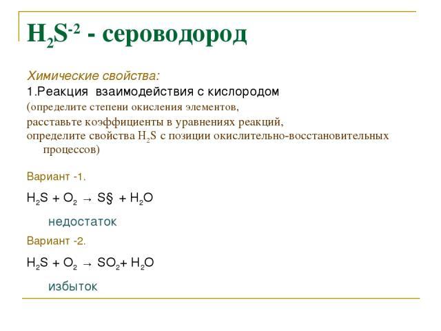 Н2S-2 - сероводород Химические свойства: 1.Реакция взаимодействия с кислородом (определите степени окисления элементов, расставьте коэффициенты в уравнениях реакций, определите свойства Н2S c позиции окислительно-восстановительных процессов) Вариант…