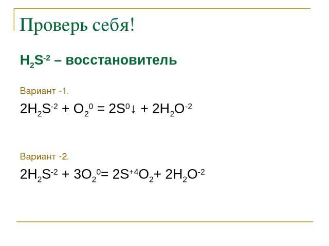 Проверь себя! Н2S-2 – восстановитель Вариант -1. 2Н2S-2 + O20 = 2S0↓ + 2Н2O-2 Вариант -2. 2Н2S-2 + 3O20= 2S+4О2+ 2Н2O-2