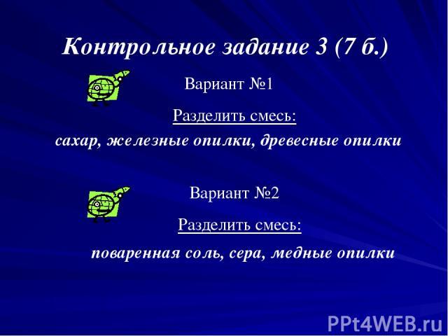 Контрольное задание 3 (7 б.) Вариант №1 Разделить смесь: сахар, железные опилки, древесные опилки Вариант №2 Разделить смесь: поваренная соль, сера, медные опилки