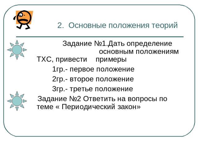2. Основные положения теорий Задание №1.Дать определение основным положениям ТХС, привести примеры 1гр.- первое положение 2гр.- второе положение 3гр.- третье положение Задание №2 Ответить на вопросы по теме « Периодический закон»