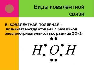Виды ковалентной связи Б. КОВАЛЕНТНАЯ ПОЛЯРНАЯ - возникает между атомами с разли