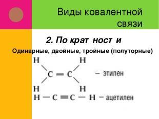 Виды ковалентной связи Одинарные, двойные, тройные (полуторные) 2. По кратности