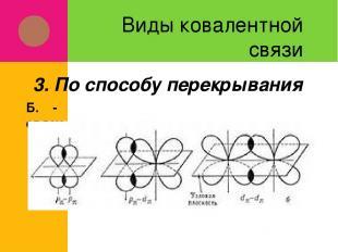 Виды ковалентной связи Б. π-связи 3. По способу перекрывания