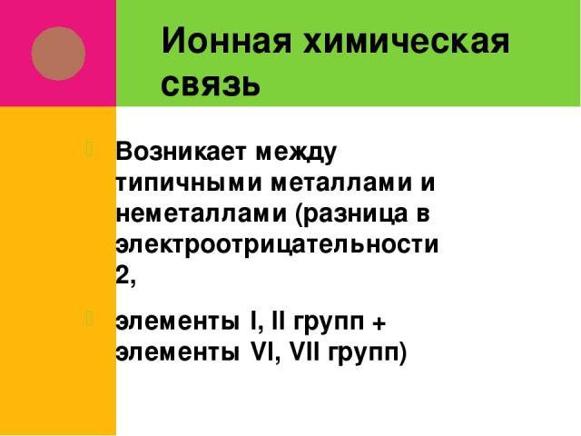 Ионная химическая связь Возникает между типичными металлами и неметаллами (разница в электроотрицательности ˃ 2, элементы I, II групп + элементы VI, VII групп)