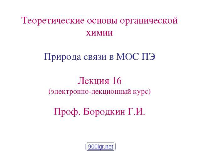 Теоретические основы органической химии Природа связи в МОС ПЭ Лекция 16 (электронно-лекционный курс) Проф. Бородкин Г.И. 900igr.net