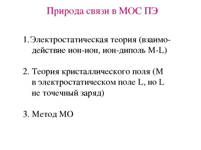 Природа связи в МОС ПЭ Электростатическая теория (взаимо- действие ион-ион, ион-диполь М-L) 2. Теория кристаллического поля (М в электростатическом поле L, но L не точечный заряд) 3. Метод МО