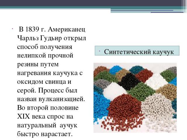 Синтетический каучук В 1839 г. Американец Чарльз Гудьир открыл способ получения нелипкой прочной резины путем нагревания каучука с оксидом свинца и серой. Процесс был назван вулканизацией. Во второй половине XIX века спрос на натуральный аучук быстр…