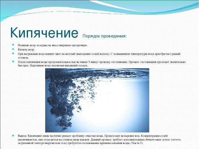 Кипячение Порядок проведения: Наливаю воду из крана на вид совершено прозрачную. Кипячу воду. При нагревание вода меняет цвет на жёлтый (выпадение солей железа). С повышением температуры вода приобретает рыжий оттенок. После кипячения воды продолжит…