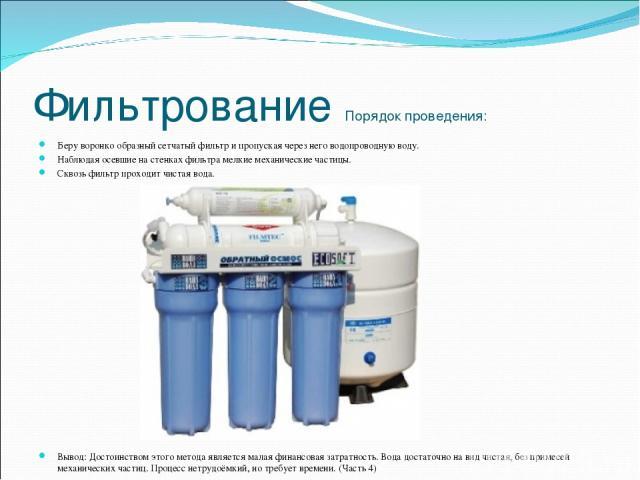 Фильтрование Порядок проведения: Беру воронко образный сетчатый фильтр и пропуская через него водопроводную воду. Наблюдая осевшие на стенках фильтра мелкие механические частицы. Сквозь фильтр проходит чистая вода. Вывод: Достоинством этого метода я…