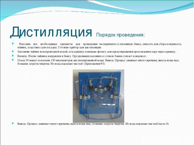 Дистилляция Порядок проведения: Находим все необходимые предметы для проведения эксперимента (стеклянную банку, емкость для сбора конденсата, чайник, подставка для посуды). Готовлю прибор для дистилляции. Заполняю чайник водопроводной водой, под кры…