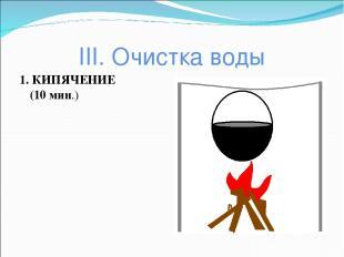 III. Очистка воды 1. КИПЯЧЕНИЕ (10 мин.)