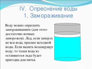 IV. Опреснение воды 1. Замораживание Воду можно опреснять замораживанием (для эт