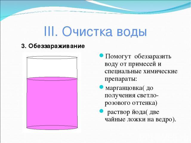 III. Очистка воды 3. Обеззараживание Помогут обеззаразить воду от примесей и специальные химические препараты: марганцовка( до получения светло-розового оттенка) раствор йода( две чайные ложки на ведро).
