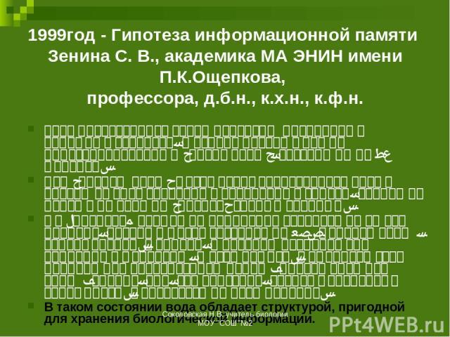 1999год - Гипотеза информационной памяти Зенина С. В., академика МА ЭНИН имени П.К.Ощепкова, профессора, д.б.н., к.х.н., к.ф.н. вода представляет собой иерархию правильных объемных структур, в основе которых лежит кристаллоподобный