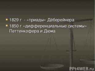1829 г - «триады» Дёберейнера 1850 г «дифференциальные системы» Петтенкофера и Д