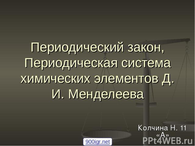 Периодический закон, Периодическая система химических элементов Д. И. Менделеева Колчина Н. 11 «А» 900igr.net