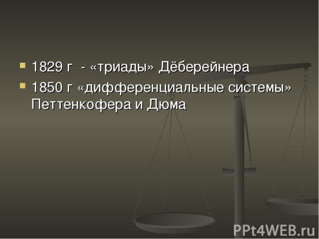 1829 г - «триады» Дёберейнера 1850 г «дифференциальные системы» Петтенкофера и Дюма