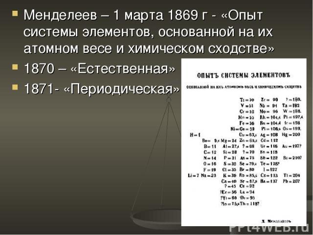 Менделеев – 1 марта 1869 г - «Опыт системы элементов, основанной на их атомном весе и химическом сходстве» 1870 – «Естественная» 1871- «Периодическая»