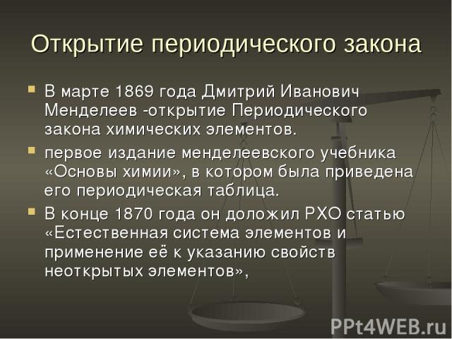 Открытие периодического закона В марте 1869 года Дмитрий Иванович Менделеев -открытие Периодического закона химических элементов. первое издание менделеевского учебника «Основы химии», в котором была приведена его периодическая таблица. В конце 1870…