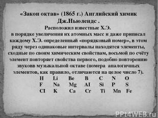 «Закон октав» (1865 г.) Английский химик Дж.Ньюлендс . Расположил известные Х.Э.