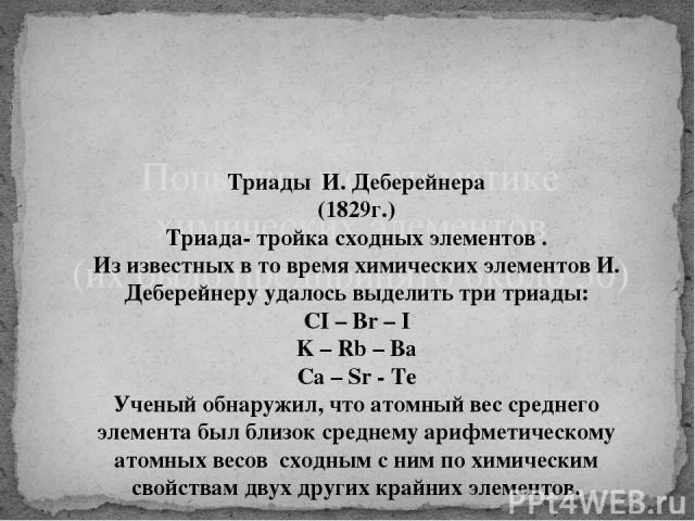 Попытки в систематике химических элементов (их было предпринято около 50) Триады И. Деберейнера (1829г.) Триада- тройка сходных элементов . Из известных в то время химических элементов И. Деберейнеру удалось выделить три триады: CI – Br – I K – Rb –…