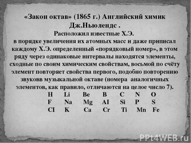 «Закон октав» (1865 г.) Английский химик Дж.Ньюлендс . Расположил известные Х.Э. в порядке увеличения их атомных масс и даже приписал каждому Х.Э. определенный «порядковый номер», в этом ряду через одинаковые интервалы находятся элементы, сходные по…