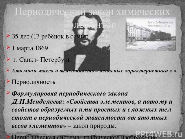 35 лет (17 ребёнок в семье) 1 марта 1869 г. Санкт- Петербург Атомная масса и валентность – основные характеристики х.э. Периодичность Формулировка периодического закона Д.И.Менделеева: «Свойства элементов, а потому и свойства образуемых ими простых …