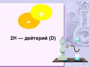 2H — дейтерий (D) - +