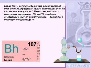 Бо рий (лат.Bohrium, обозначается символом Bh)— нестабильный радиоактивный хим