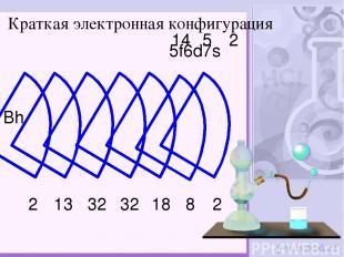 Bh 2 8 2 13 32 32 18 Краткая электронная конфигурация 5f6d7s 14 5 2