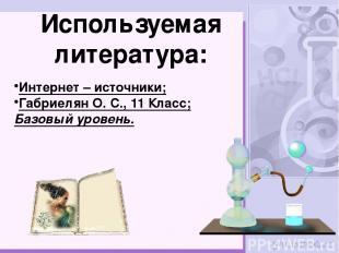 Используемая литература: Интернет – источники; Габриелян О. С., 11 Класс; Базовы