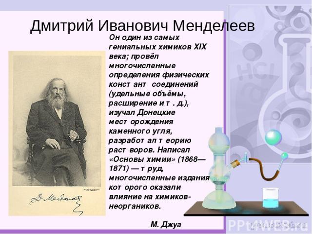 Он один из самых гениальных химиков XIX века; провёл многочисленные определения физических констант соединений (удельные объёмы, расширение ит.д.), изучал Донецкие месторождения каменного угля, разработал теорию растворов. Написал «Основы химии» (…