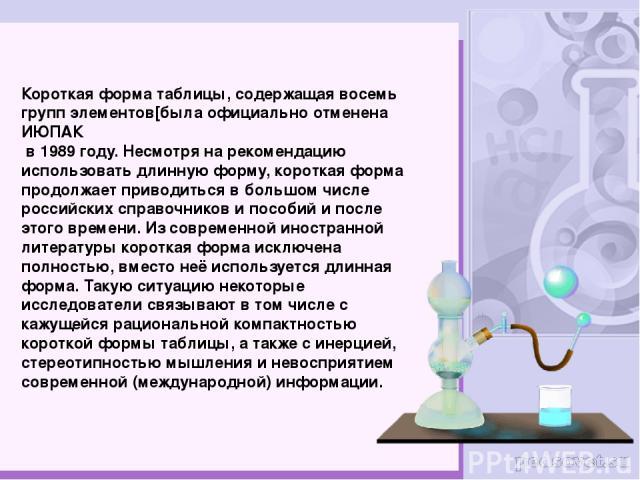 Короткая форма таблицы, содержащая восемь групп элементов[была официально отменена ИЮПАК в 1989 году. Несмотря на рекомендацию использовать длинную форму, короткая форма продолжает приводиться в большом числе российских справочников и пособий и посл…