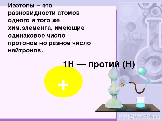 Изотопы – это разновидности атомов одного и того же хим.элемента, имеющие одинаковое число протонов но разное число нейтронов. + 1H — протий (Н)