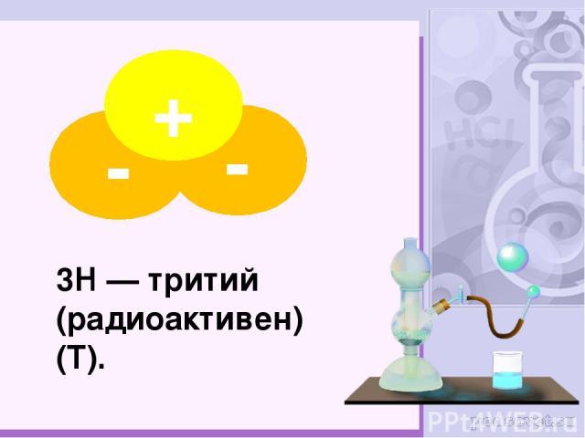3H — тритий (радиоактивен) (T). - - +