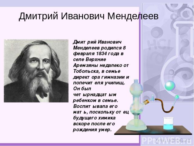 Дмитрий Иванович Менделеев родился 8 февраля 1834 года в селе Верхние Аремзяны недалеко от Тобольска, в семье директора гимназии и попечителя училищ. Он был четырнадцатым ребенком в семье. Воспитывала его мать, поскольку отец будущего химика вскоре …