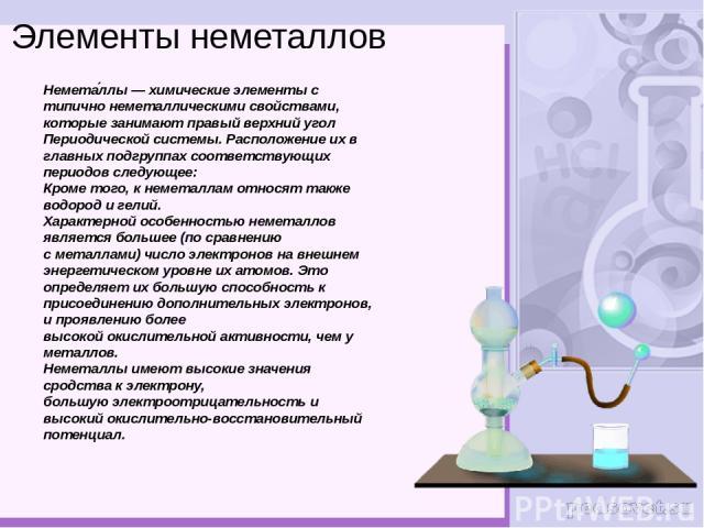 Элементы неметаллов Немета ллы—химические элементыс типично неметаллическими свойствами, которые занимают правый верхний угол Периодической системы. Расположение их в главных подгруппах соответствующих периодов следующее: Кроме того, к неметаллам…