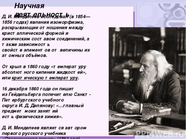 Научная деятельность Д.И.Менделеев исследовал (в1854—1856годах) явленияизоморфизма, раскрывающие отношения между кристаллической формой и химическим составом соединений, а также зависимость свойствэлементовот величины их атомных объёмов. Откр…