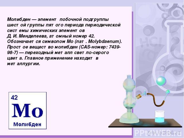 Молибде н— элемент побочной подгруппы шестой группы пятого периода периодической системы химических элементов Д.И.Менделеева, атомный номер 42. Обозначается символом Mo (лат.Molybdaenum). Простое вещество молибден (CAS-номер: 7439-98-7)— перехо…