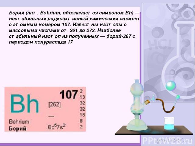 Бо рий (лат.Bohrium, обозначается символом Bh)— нестабильный радиоактивный химический элемент с атомным номером 107. Известны изотопы с массовыми числами от 261 до 272. Наиболее стабильный изотоп из полученных— борий-267 с периодом полураспада 17