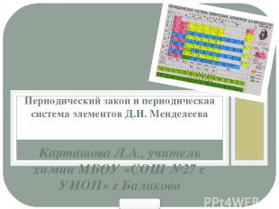 Карташова Л.А., учитель химии МБОУ «СОШ №27 с УИОП» г Балаково Периодический зак