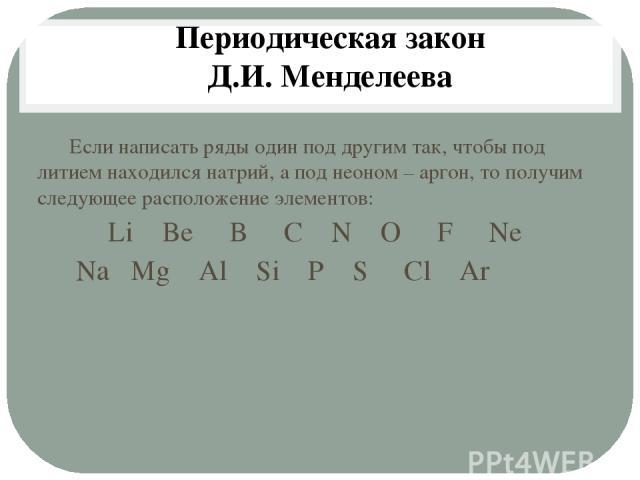 Если написать ряды один под другим так, чтобы под литием находился натрий, а под неоном – аргон, то получим следующее расположение элементов: Li Be B C N O F Ne Na Mg Al Si P S Cl Ar Периодическая закон Д.И. Менделеева