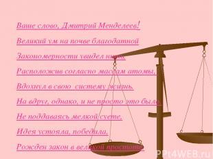 Ваше слово, Дмитрий Менделеев! Великий ум на почве благодатной Закономерности ув