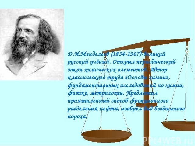 Д.И.Менделеев (1834-1907)-великий русский учёный. Открыл периодический закон химических элементов. Автор классического труда «Основы химии», фундаментальных исследований по химии, физике, метрологии. Предложил промышленный способ фракционного раздел…