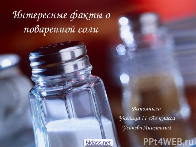 Интересные факты о поваренной соли Выполнила Ученица 11 «А» класса Усачева Анастасия 5klass.net