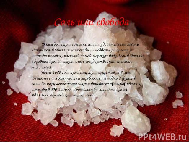 Соль или свобода После 1680 года каждому французу старше 7 лет вменялось в обязанность потреблять ежегодно 7 фунтов соли. За нарушение этого закона виновного приговаривали к штрафу в 300 ливров. Производство соли в то время являлось королевской моно…