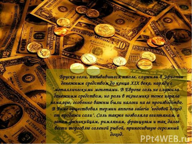 Бруски соли, называвшиеся амоле, служили в Эфиопии денежным средством до конца XIX века, наряду с металлическими монетами. В Европе соль не служила денежным средством, но роль в экономике тоже играла немалую, особенно важны были налоги на ее произво…