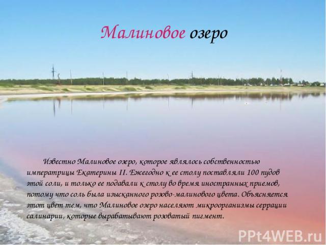 Малиновое озеро Известно Малиновое озеро, которое являлось собственностью императрицы Екатерины II. Ежегодно к ее столу поставляли 100 пудов этой соли, и только ее подавали к столу во время иностранных приемов, потому что соль была изысканного розов…